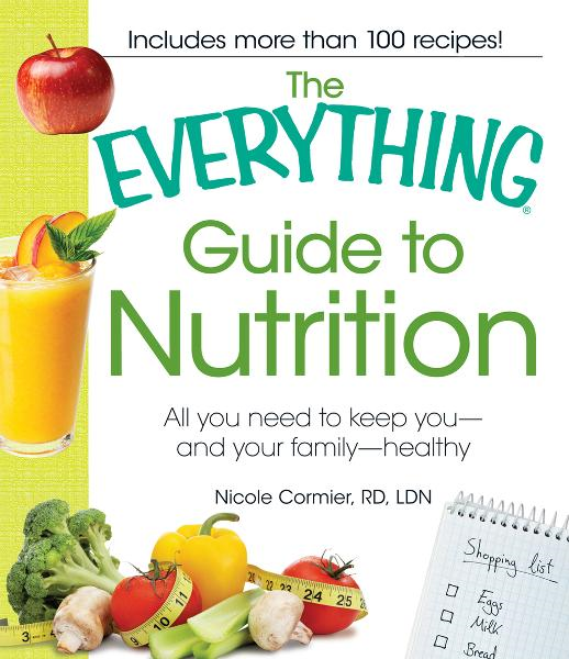 The Everything Guide to Nutrition: All you need to keep you - and your family - healthy By: Nicole Cormier