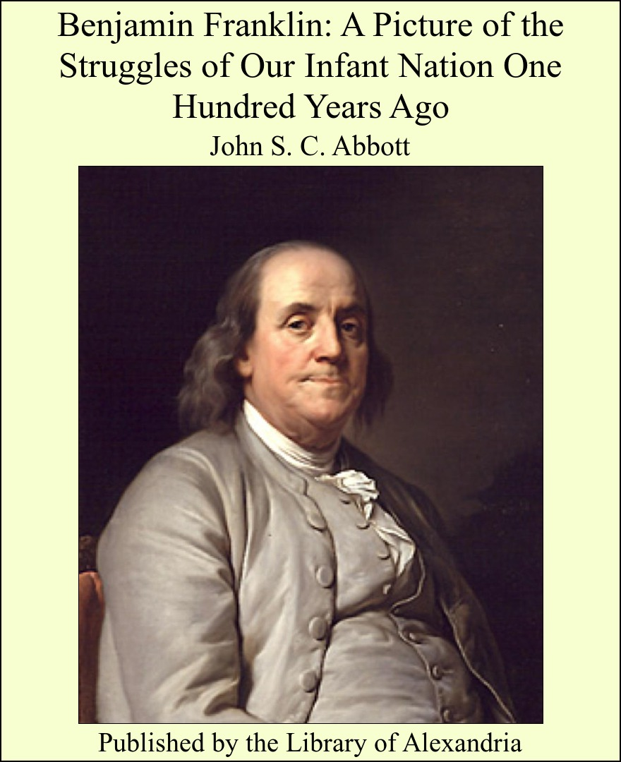 Benjamin Franklin: A Picture of the Struggles of Our Infant Nation One Hundred Years Ago