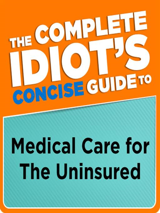 The Complete Idiot's Concise Guide to Medical Care for the Uninsured By: Donna Raskin
