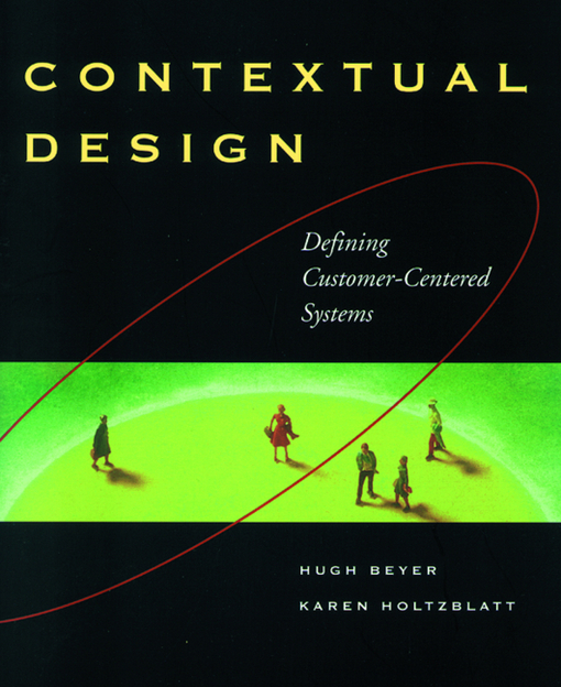 Contextual Design: Defining Customer-Centered Systems By: Beyer, Hugh