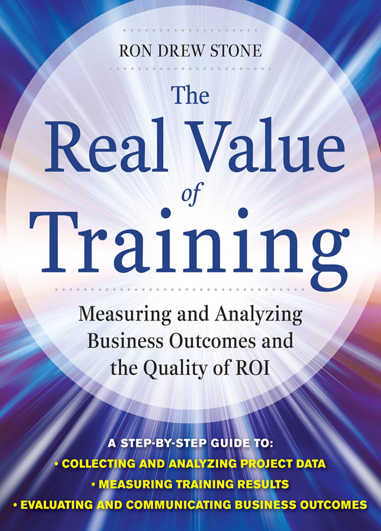 The Real Value of Training: Measuring and Analyzing Business Outcomes and the Quality of ROI By: Ron Stone