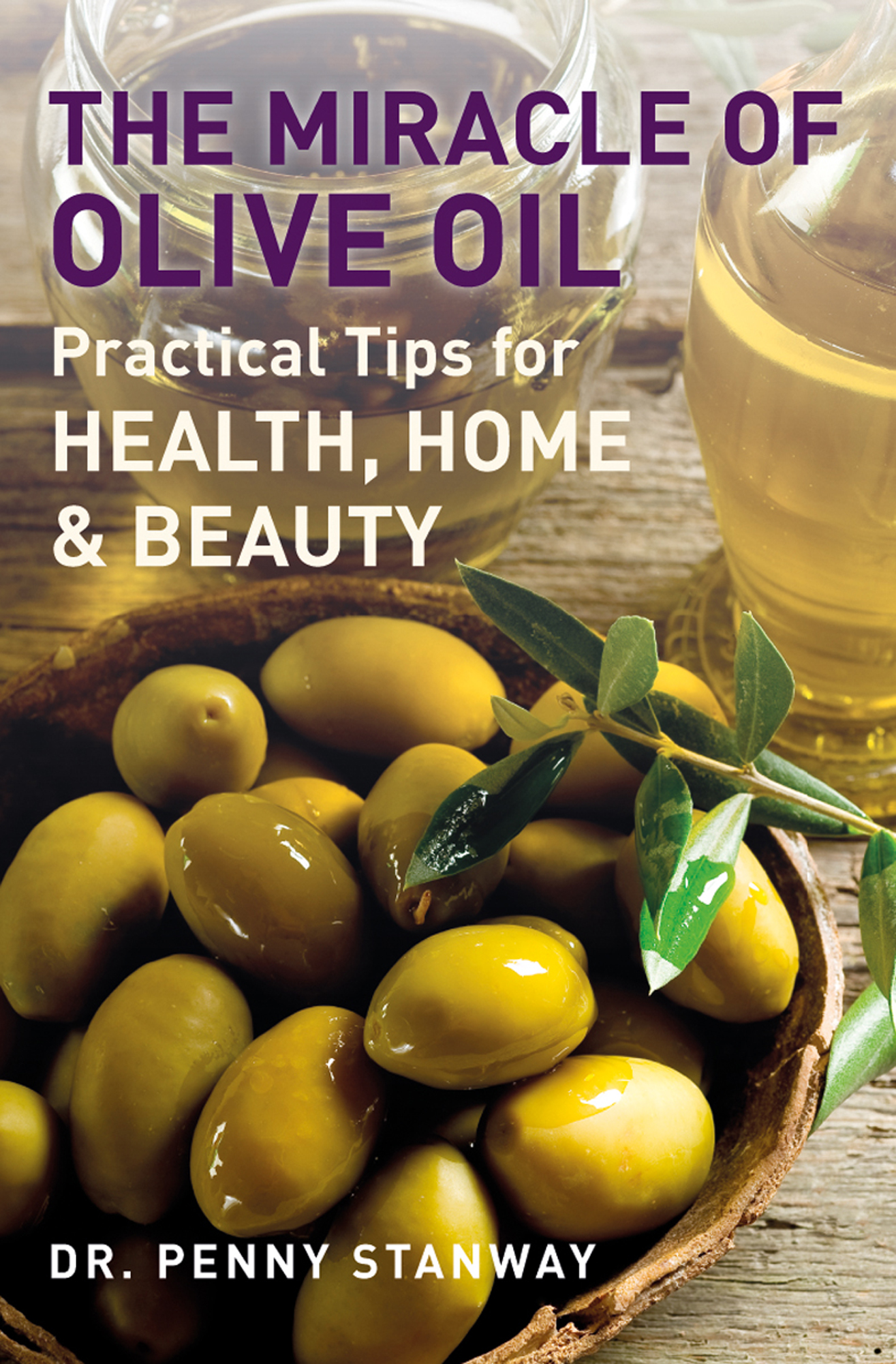 The Miracle of Olive Oil - Practical Tips for Health,  Home & Beauty
