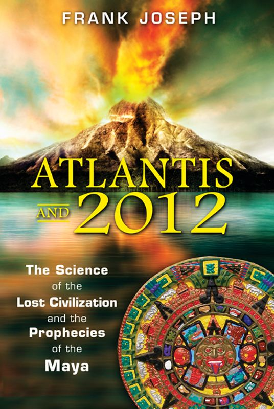 Atlantis and 2012: The Science of the Lost Civilization and the Prophecies of the Maya By: Frank Joseph