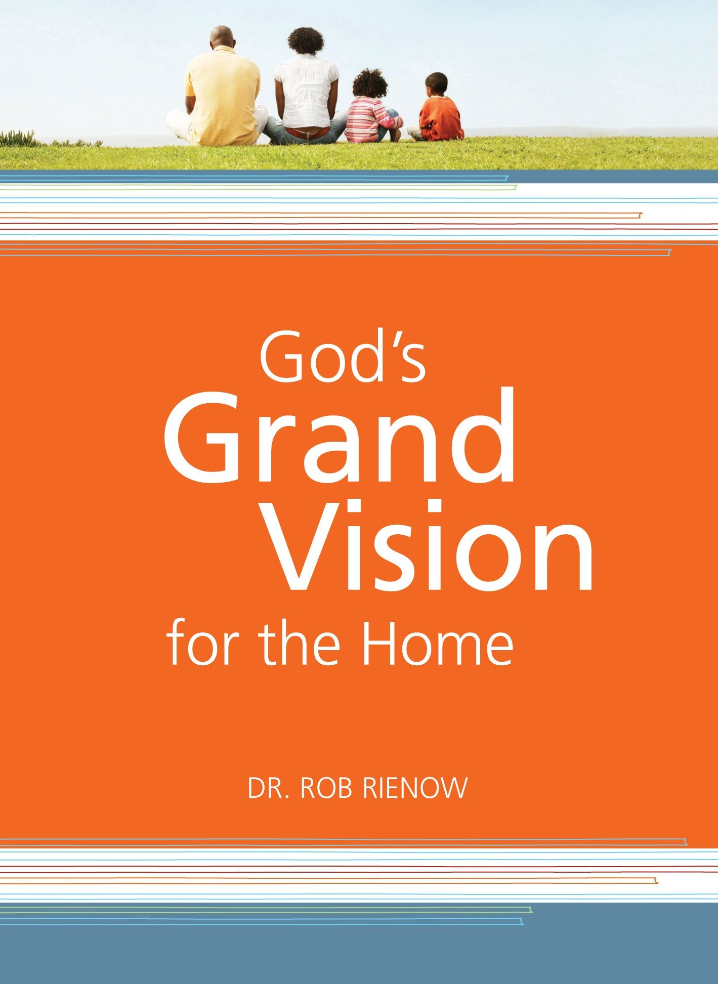 God's Grand Vision for the Home By: Dr. Rob Rienow