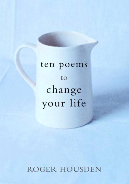 Ten Poems to Change Your Life By: Roger Housden