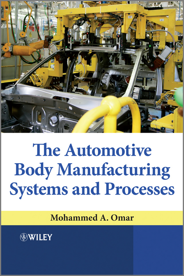 The Automotive Body Manufacturing Systems and Processes By: Mohammed A. Omar