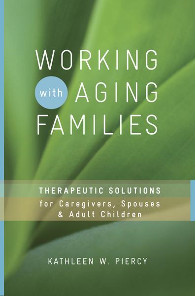 Working with Aging Families: Therapeutic Solutions for Caregivers, Spouses, & Adult Children