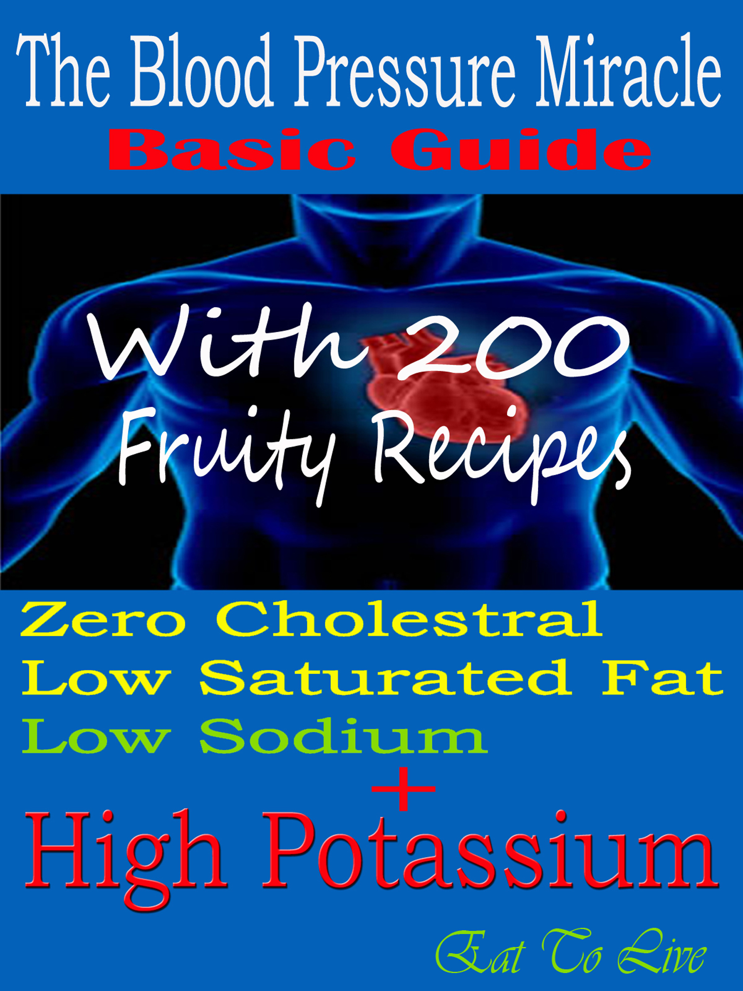 The Blood Pressure Miracle Basic Guide: With 200 Fruity Recipes: Zero Cholesterol: Low Saturated Fat: Low Sodium + High Potassium