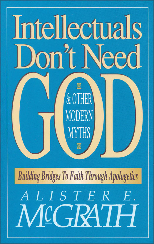 Intellectuals Don't Need God and Other Modern Myths By: Alister E.   McGrath