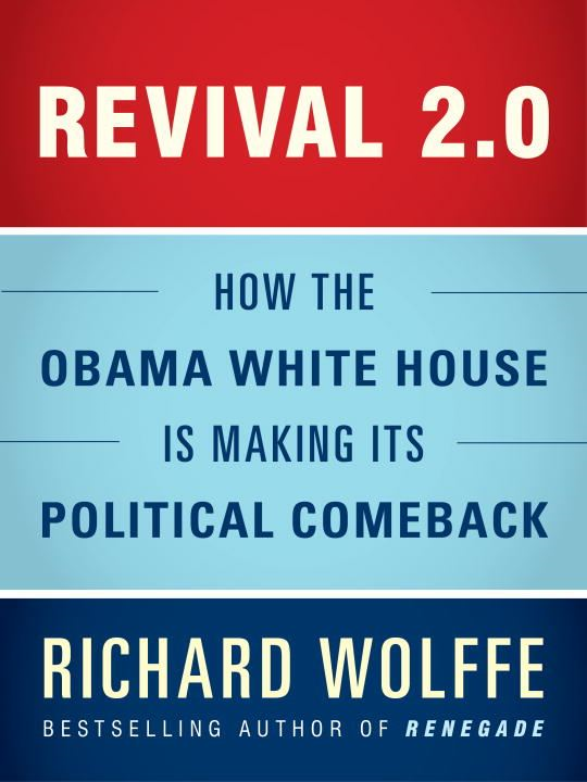 Revival 2.0: How the Obama White House Is Making Its Political Comeback By: Richard Wolffe