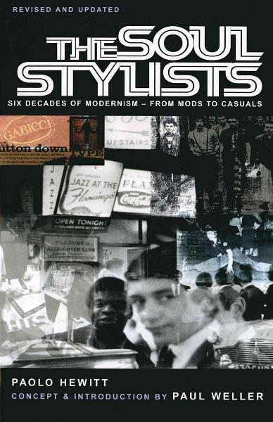 The Soul Stylists Six Decades of Modernism - From Mods to Casuals