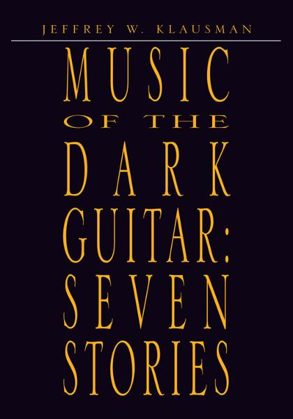 Music of the Dark Guitar:  Seven Stories By: Jeffrey W. Klausman