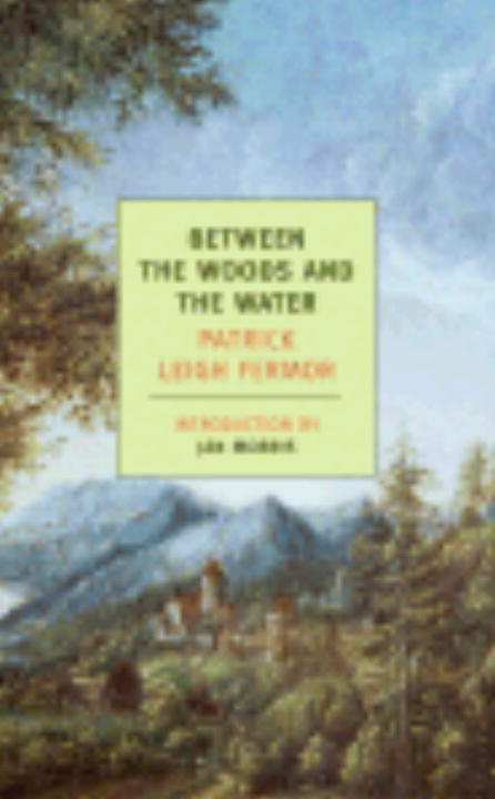 Between the Woods and the Water By: Patrick Leigh Fermor
