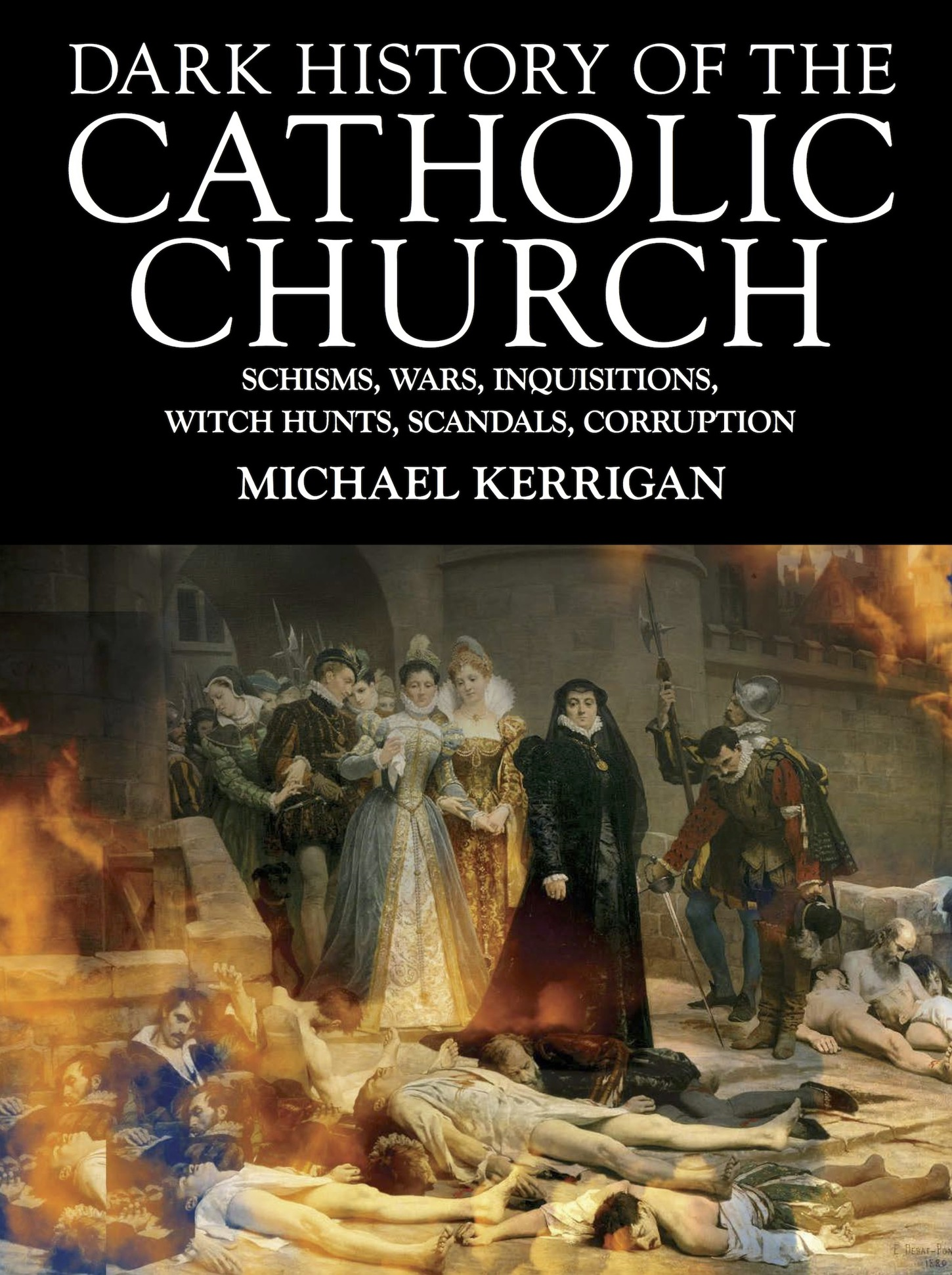 Dark History of the Catholic Church Schisms,  wars,  inquisitions,  witch hunts,  scandals,  corruption