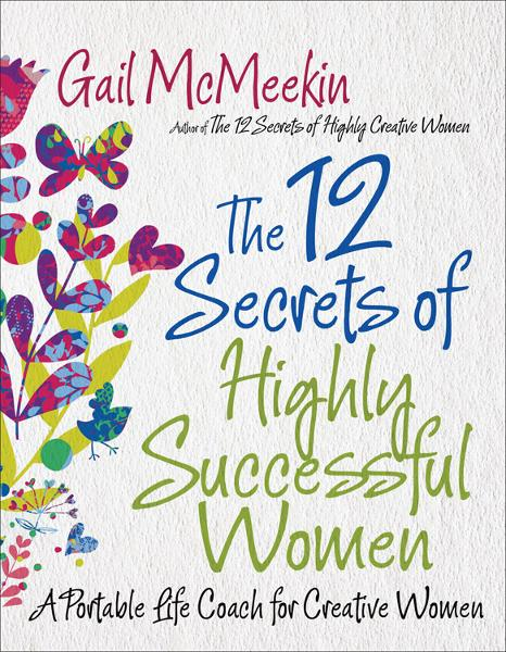 The 12 Secrets of Highly Successful Women: A Portable Life Coach for Creative Women By: Gail McMeekin