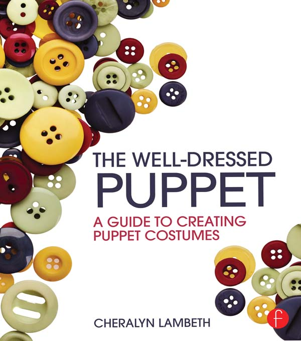The Well-Dressed Puppet: A Guide to Creating Puppet Costumes A Guide to Creating Puppet Costumes