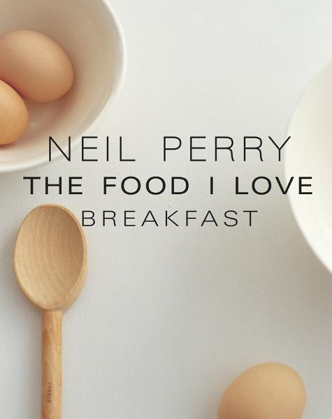 The Food I Love: Breakfast By: Neil Perry