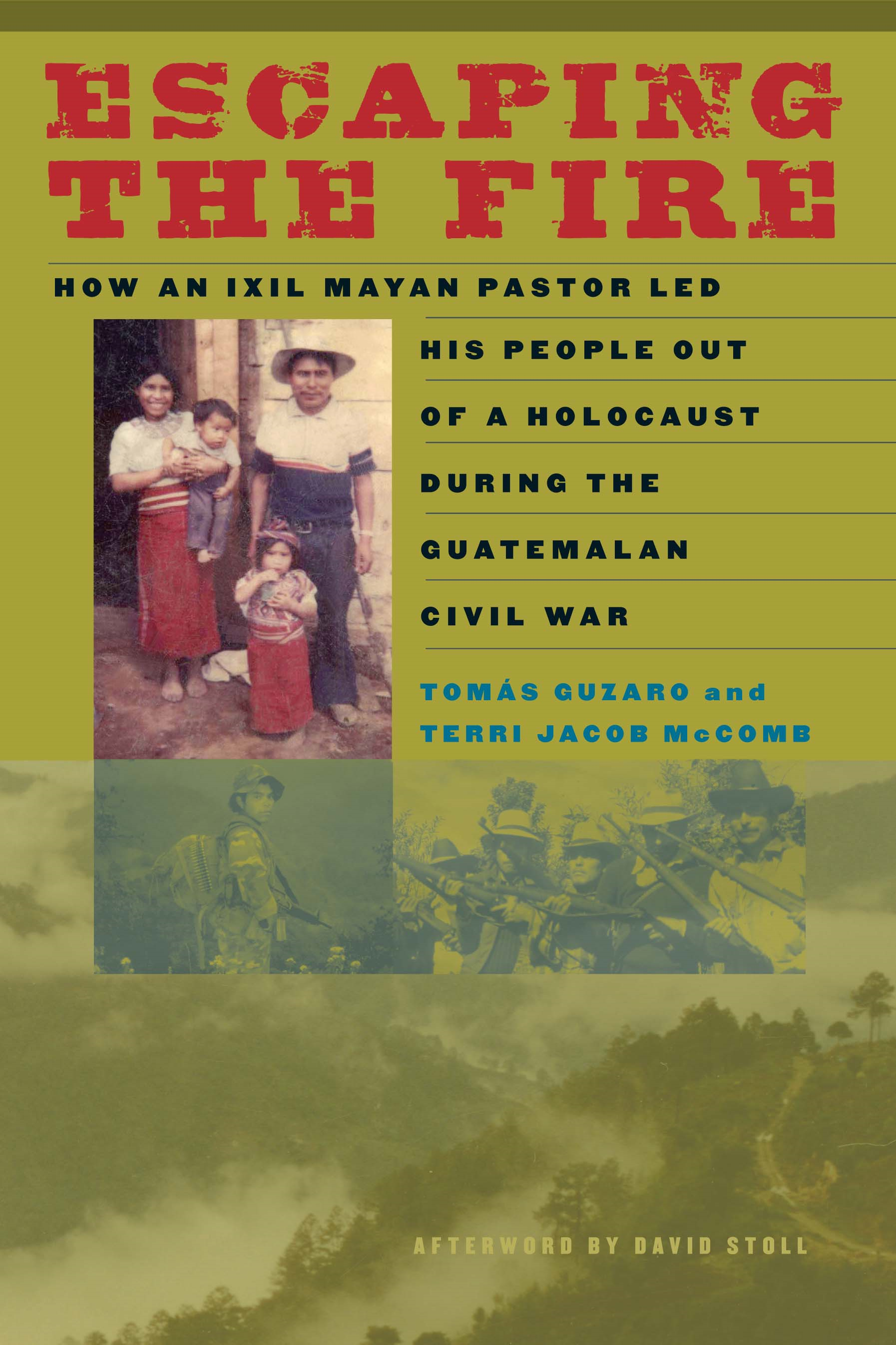 Escaping the Fire How an Ixil Mayan Pastor Led His People Out of a Holocaust During the Guatemalan Civil War