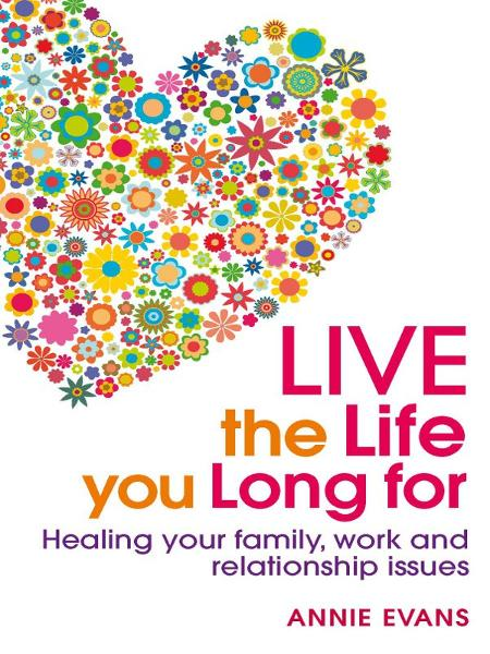 Live The Life You Long For: Healing Your Family, Work And Relationship Issues By: Annie Evans
