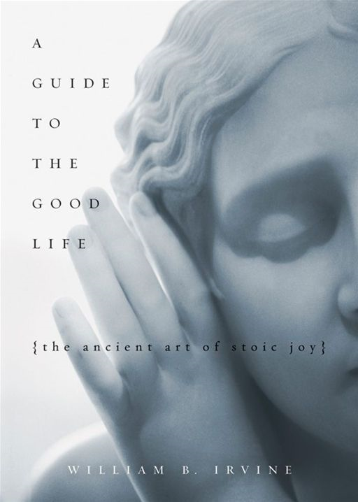 A Guide To The Good Life : The Ancient Art Of Stoic Joy