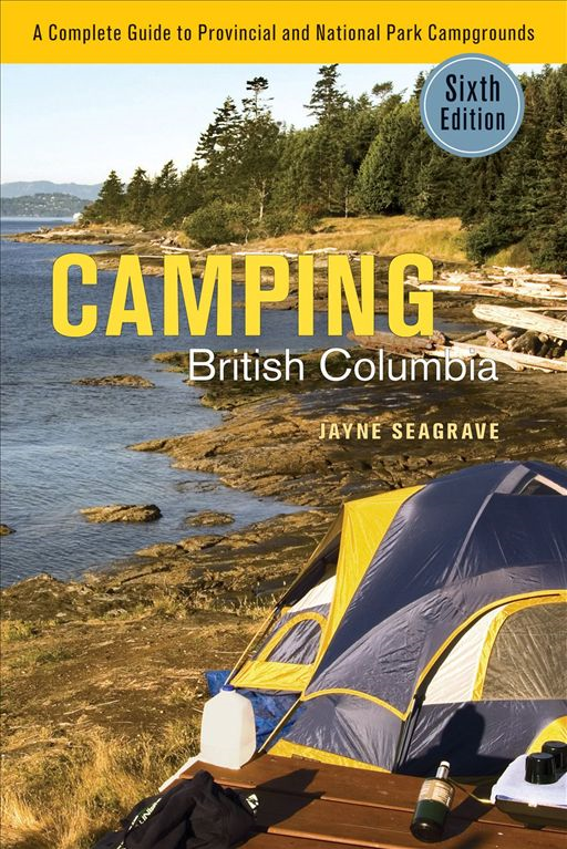 Camping British Columbia: A Complete Guide to Provincial and National Park Campgrounds, Sixth Edition By: Jayne Seagrave