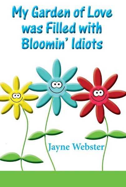 My Garden Of Love Was Filled With Bloomin' Idiots By: Jayne Webster