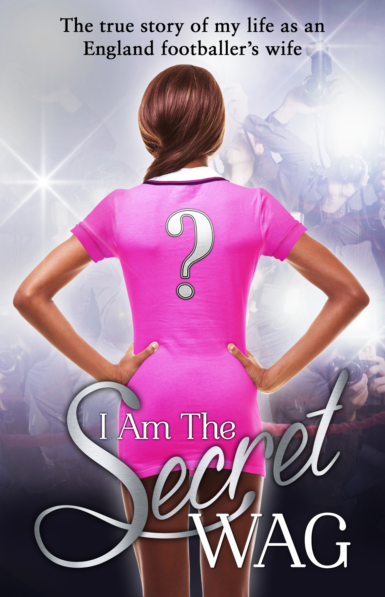 I Am The Secret WAG The true story of my life as an England footballer's wife