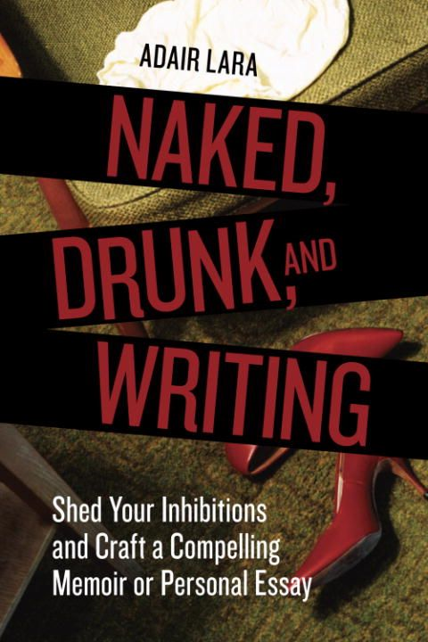 Naked, Drunk, and Writing By: Adair Lara