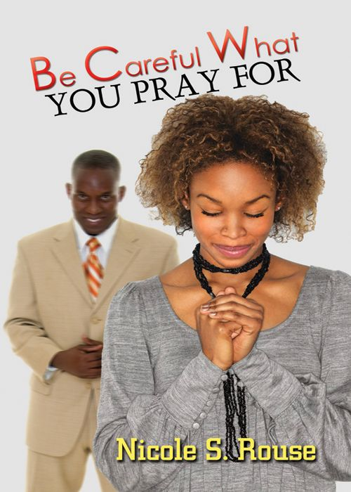 Be Careful What You Pray For By: Nicole S. Rouse
