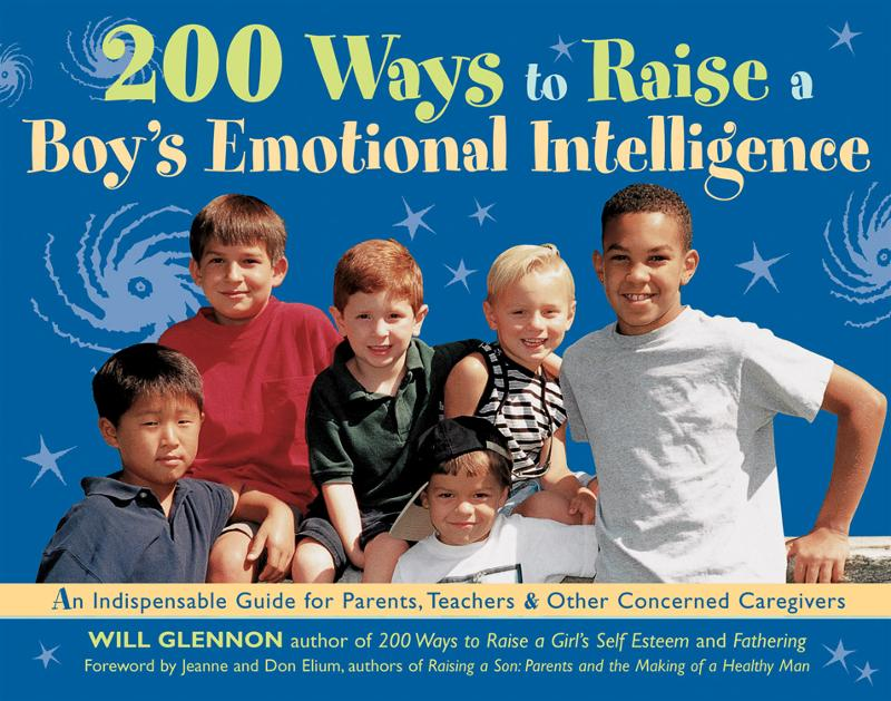200 Ways to Raise a Boy's Emotional Intelligence: An Indispensible Guide for Parents, Teachers & Other Concerned Caregivers By: Will Glennon, Jeanne Elium