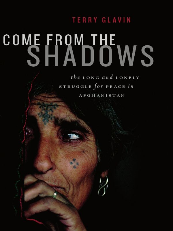 Come from the Shadows: The Long and Lonely Struggle for Peace in Afghanistan By: Terry Glavin