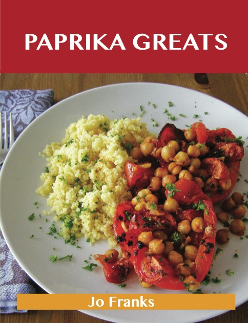 Paprika Greats: Delicious Paprika Recipes, The Top 100 Paprika Recipes