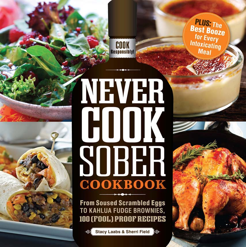 Never Cook Sober Cookbook: From Soused Scrambled Edggs to Kahlua Fudge Brownies,  100 (Fool)Proof Recipes