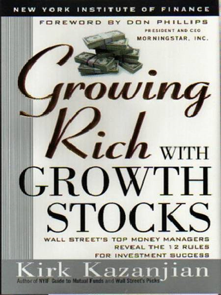 Growing Rich with Growth Stocks Wall Street's Top Money Managers Reveal the 12 Rules for Investment Success