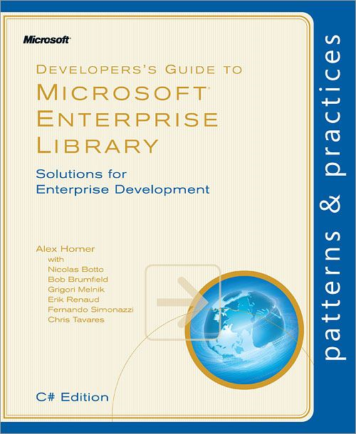 Developer's Guide to Microsoft® Enterprise Library, C# Edition By: Alex Homer,Bob Brumfield,Chris Tavares,Erik Renaud,Fernando Simonazzi,Grigori Melnik,Nicolas Botto