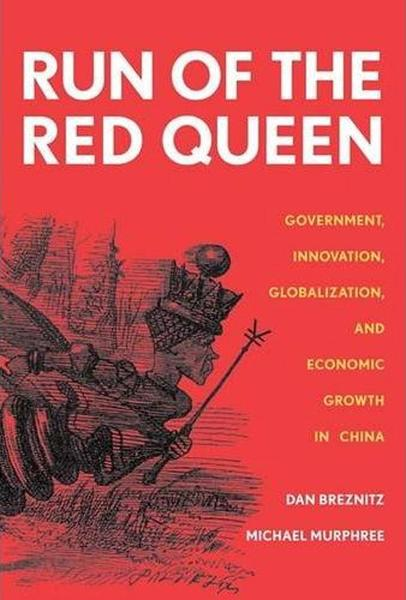 The Run of the Red Queen: Government, Innovation, Globalization, and Economic Growth in China By: Dan Breznitz,Michael Murphree