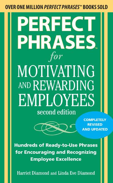 Perfect Phrases for Motivating and Rewarding Employees, Second Edition : Hundreds of Ready-to-Use Phrases for Encouraging and Recognizing Employee Excellence: Hundreds of Ready-to-Use Phrases for Encouraging and Recognizing Employee Excellence