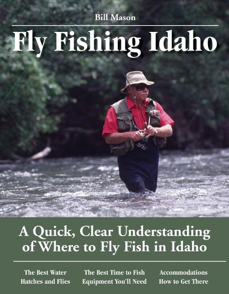 Fly Fishing Idaho: A Quick, Clear Understanding of Where to Fly Fish in Idaho By: Bill Mason
