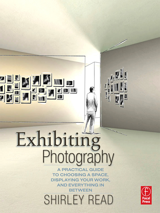 Exhibiting Photography: A Practical Guide to Choosing a Space, Displaying Your Work, and Everything in Between By: Shirley Read