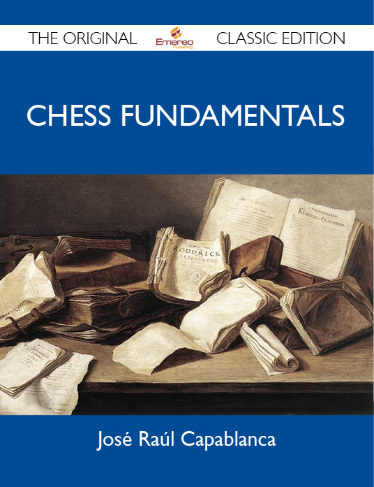 Chess Fundamentals - The Original Classic Edition By: Capablanca José