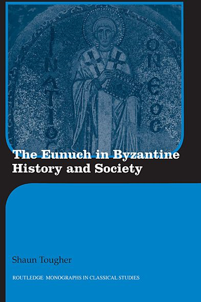 The Eunuch in Byzantine History and Society By: Shaun Tougher