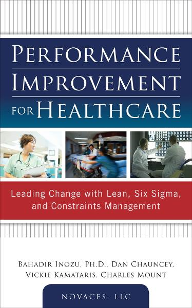Performance Improvement for Healthcare: Leading Change with Lean, Six Sigma, and Constraints Management By: Bahadir Inozu,Charles Mount,Dan Chauncey,LLC NOVACES,Vickie Kamataris