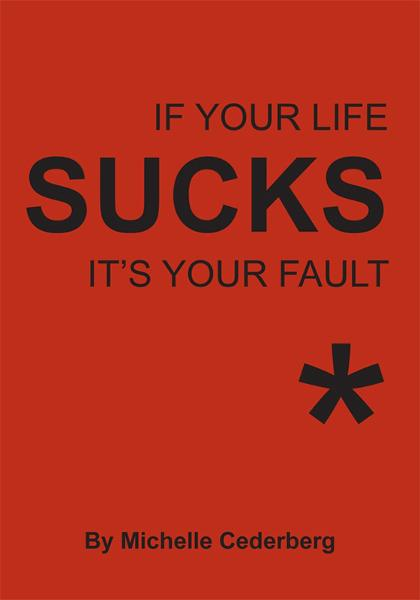 If Your Life Sucks it's Your Fault* By: Michelle Cederberg