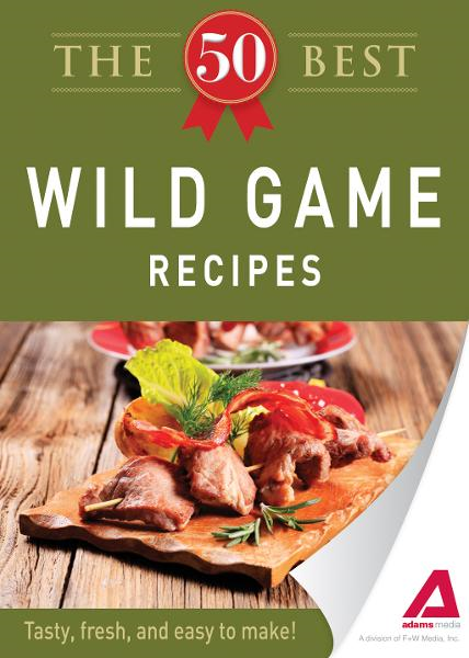 The 50 Best Wild Game Recipes: Tasty, fresh, and easy to make! By: Editors of Adams Media