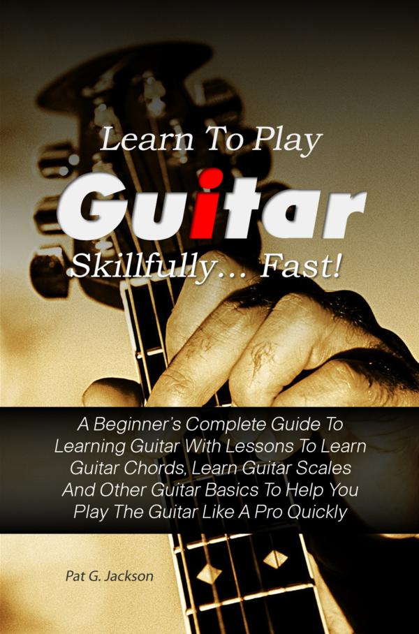 Learn To Play Guitar Skillfully…Fast! By: Pat G. Jackson