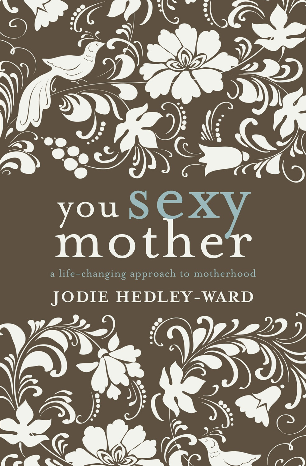 You Sexy Mother: A life-changing approach to motherhood