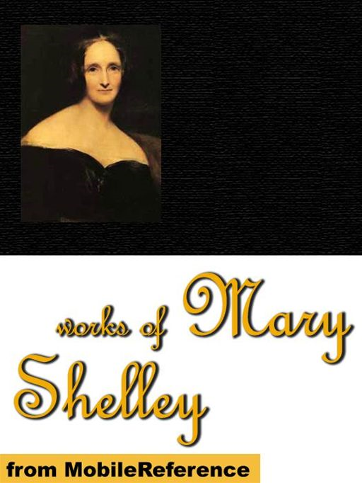Mary Wollstonecraft Shelley - Works Of Mary Shelley: Frankenstein, The Last Man, Mathilda, Proserpine & Midas, And The Poetical Works Of Percy Bysshe Shelley (Mobi Collected Works)