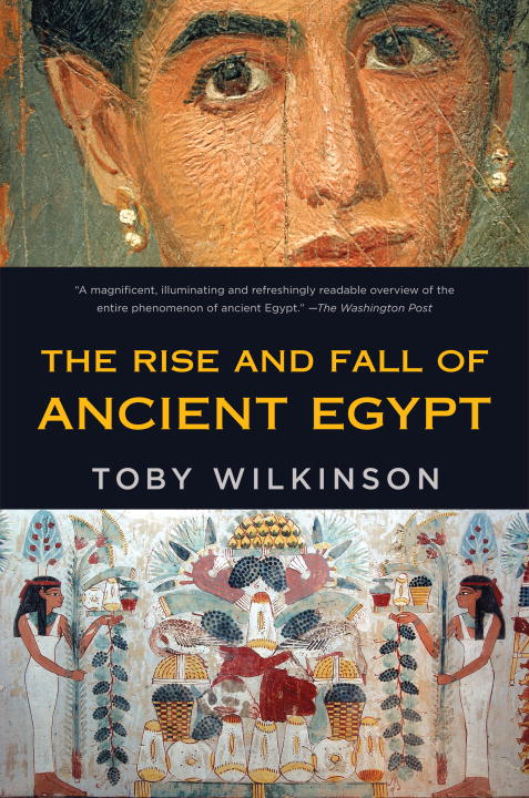 The Rise and Fall of Ancient Egypt By: Toby Wilkinson