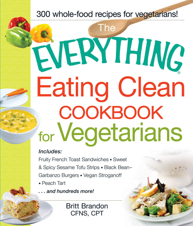 The Everything Eating Clean Cookbook for Vegetarians Includes Fruity French Toast Sandwiches,  Sweet & Spicy Sesame Tofu Strips,  Black Bean-Garbanzo Bu