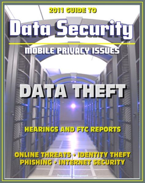 2011 Guide to Data Security and Mobile Privacy Issues: Data Theft Hearings and FTC Reports, Online Threats, Identity Theft, Phishing, Internet Security, Malware, Cyber Crime By: Progressive Management